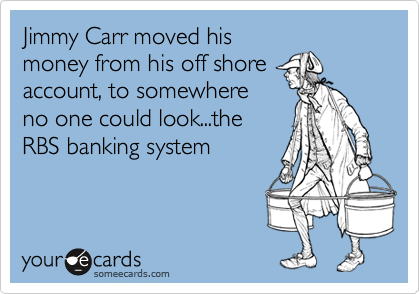 Jimmy Carr moved his money from his off shore account, to somewhere no one could look...the RBS banking system