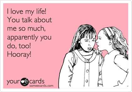 I love my life!  You talk about  me so much, apparently you do, too!  Hooray!