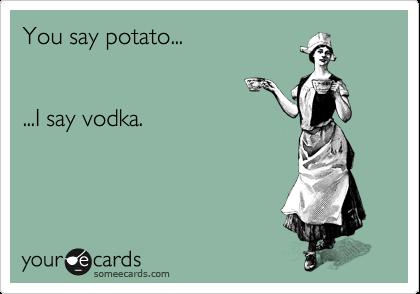 You say potato...   ...I say vodka.