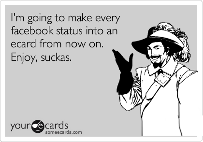 I'm going to make every facebook status into an ecard from now on.  Enjoy, suckas.