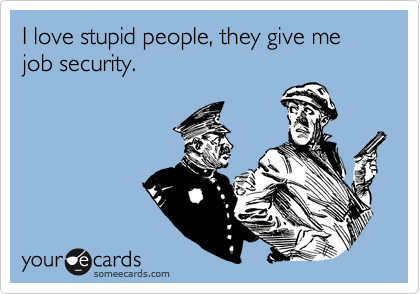 I love stupid people, they give me job security.