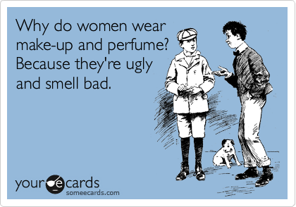 Why do women wear make-up and perfume? Because they're ugly and smell bad.