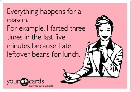 Everything happens for a reason. For example, I farted three times in the last five minutes because I ate leftover beans for lunch.