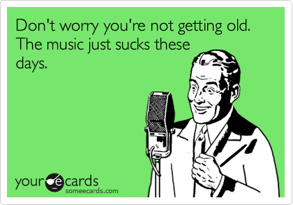 Don't worry you're not getting old. The music just sucks these days.