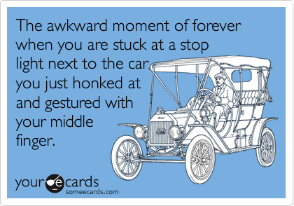 The awkward moment of forever when you are stuck at a stop light next to the car you just honked at  and gestured with your middle finger.