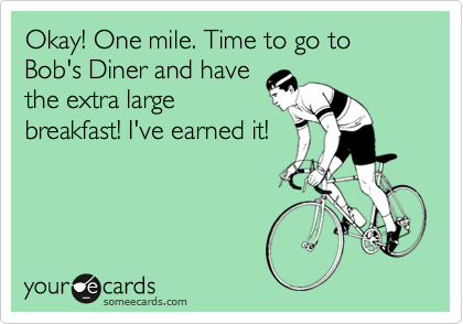 Okay! One mile. Time to go to Bob's Diner and have the extra large breakfast! I've earned it!