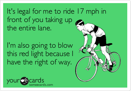 It's legal for me to ride 17 mph in front of you taking up the entire lane.    I'm also going to blow this red light because I have the right of way.