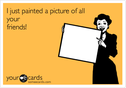 I just painted a picture of all your friends!
