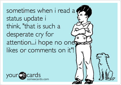 "sometimes when i read a status update i think, ""that is such a desperate cry for attention...i hope no one likes or comments on it""!"
