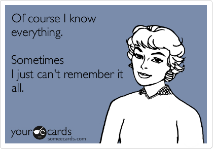 Of course I know everything.    Sometimes I just can't remember it all.