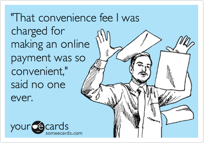 """""""That convenience fee I was charged for  making an online payment was so convenient,"""" said no one ever."""