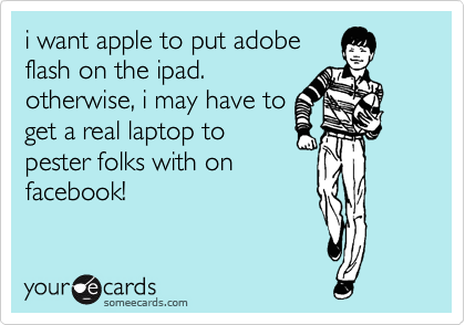 i want apple to put adobe flash on the ipad. otherwise, i may have to get a real laptop to pester folks with on facebook!