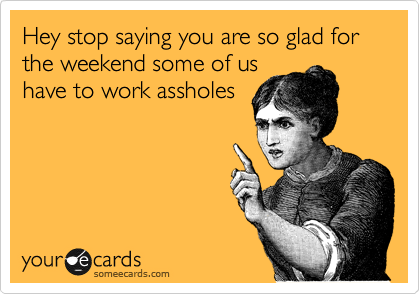 Hey stop saying you are so glad for the weekend some of us have to work assholes