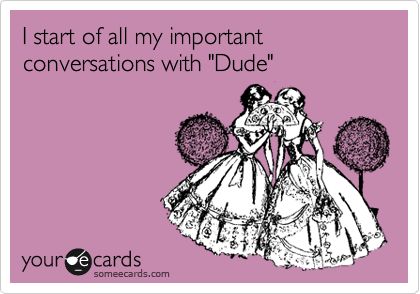 "I start of all my important conversations with ""Dude"""