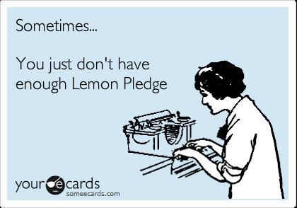 Sometimes...     You just don't have  enough Lemon Pledge