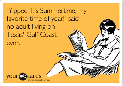 """""""Yippee! It's Summertime, my favorite time of year!"""" said no adult living on Texas' Gulf Coast, ever."""