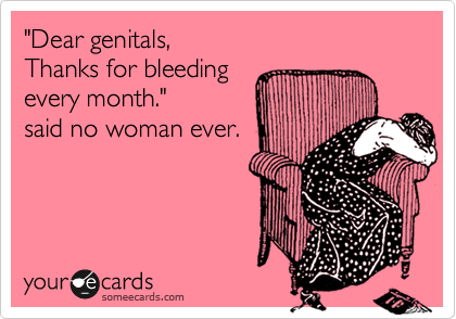 """Dear genitals, Thanks for bleeding every month.""  said no woman ever."
