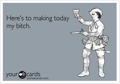 Here's to making today my bitch.