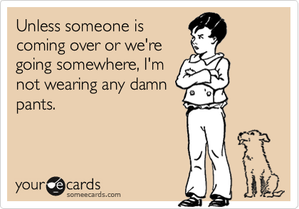 Unless someone is coming over or we're going somewhere, I'm not wearing any damn pants.