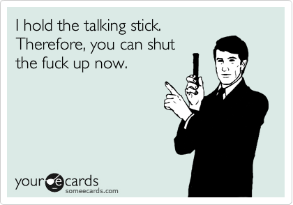 I hold the talking stick.  Therefore, you can shut the fuck up now.