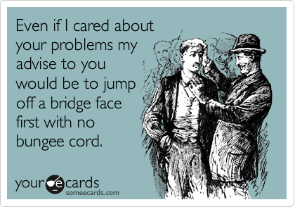 Even if I cared about  your problems my advise to you would be to jump off a bridge face first with no bungee cord.