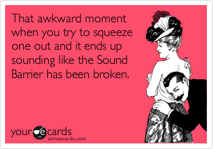 That awkward moment when you try to squeeze one out and it ends up sounding like the Sound Barrier has been broken.