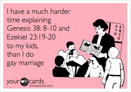 I have a much harder  time explaining Genesis 38: 8-10 and Ezekiel 23:19-20  to my kids, than I do gay marriage