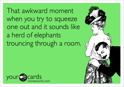 That awkward moment when you try to squeeze one out and it sounds like a herd of elephants trouncing through a room.