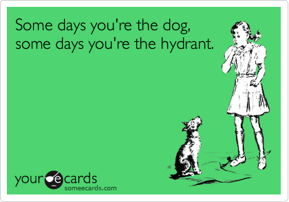 Some days you're the dog,  some days you're the hydrant.