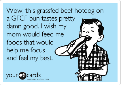 Wow, this grassfed beef hotdog on a GFCF bun tastes pretty damn good. I wish my mom would feed me foods that would help me focus and feel my best.