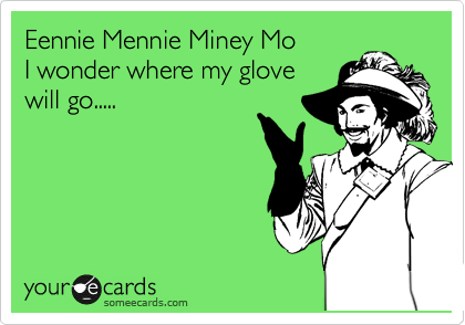 Eennie Mennie Miney Mo I wonder where my glove  will go.....