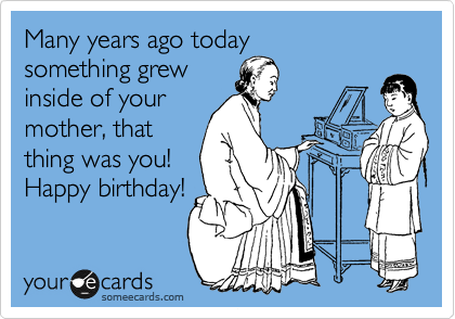 Many years ago today something grew inside of your mother, that thing was you! Happy birthday!
