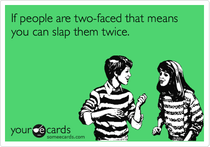 If people are two-faced that means you can slap them twice.