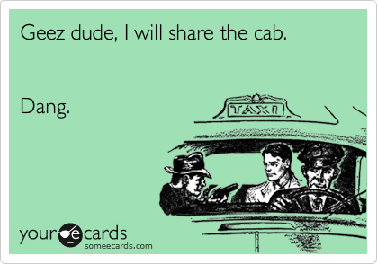 Geez dude, I will share the cab.    Dang.