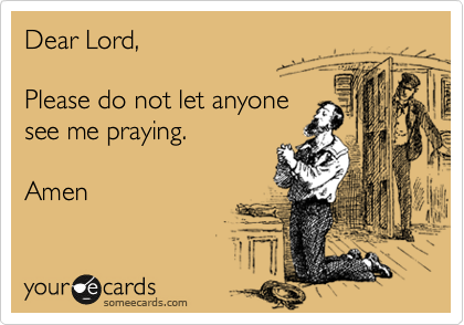 Dear Lord,  Please do not let anyone see me praying.  Amen
