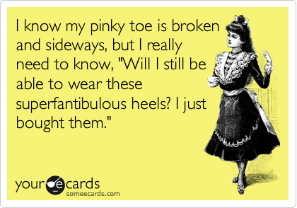 "I know my pinky toe is broken and sideways, but I really need to know, ""Will I still be able to wear these superfantibulous heels? I just bought them."""