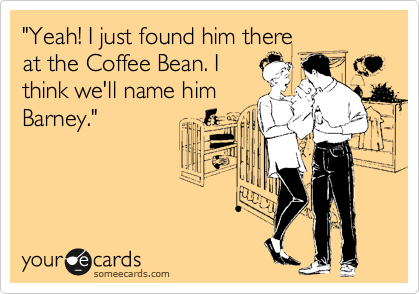 """Yeah! I just found him there at the Coffee Bean. I think we'll name him Barney."""