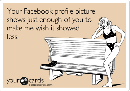 Your Facebook profile picture shows just enough of you to make me wish it showed less.