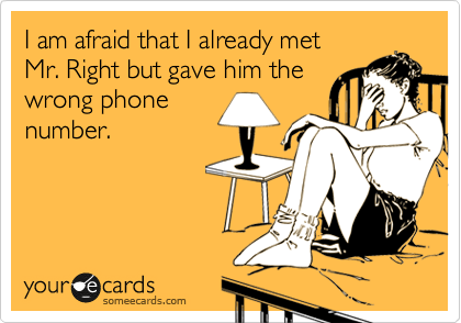 I am afraid that I already met  Mr. Right but gave him the wrong phone number.