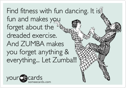 Find fitness with fun dancing. It is fun and makes you  forget about the  dreaded exercise. And ZUMBA makes you forget anything & everything... Let Zumba!!!