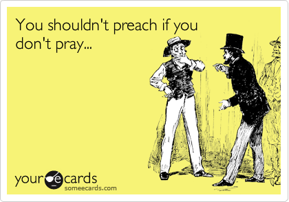 You shouldn't preach if you don't pray...