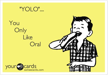 """""""YOLO""""....     You       Only           Like               Oral"""