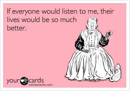 If everyone would listen to me, their lives would be so much better.