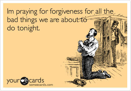 Im praying for forgiveness for all the bad things we are about to do tonight.