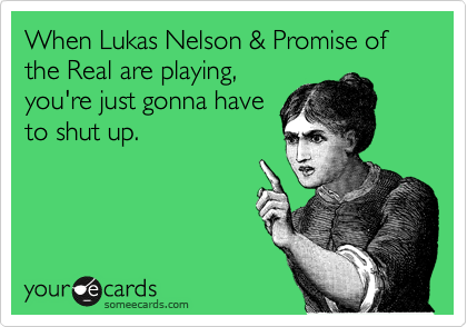 When Lukas Nelson & Promise of the Real are playing, you're just gonna have to shut up.