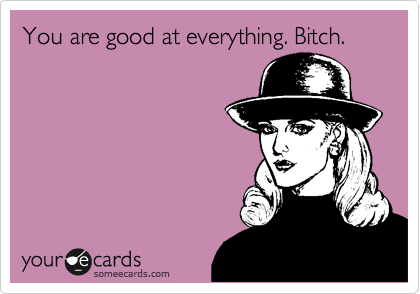 You are good at everything. Bitch.