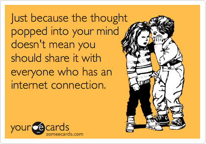 Just because the thought popped into your mind doesn't mean you should share it with everyone who has an internet connection.