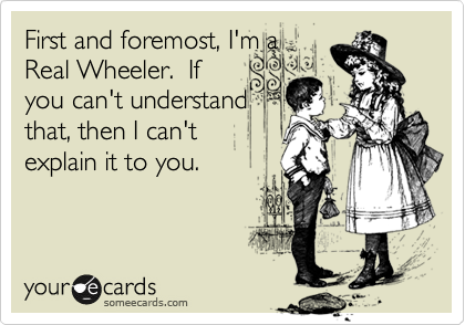 First and foremost, I'm a Real Wheeler.  If you can't understand that, then I can't explain it to you.