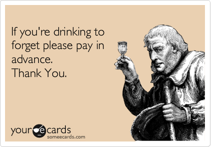 If you're drinking to forget please pay in advance. Thank You.