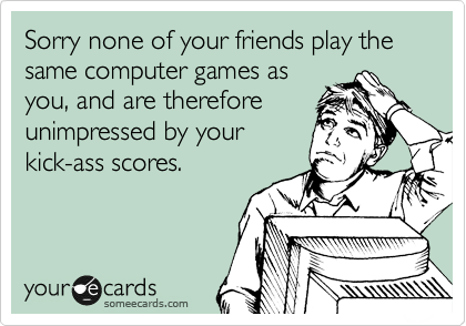 Sorry none of your friends play the same computer games as you, and are therefore unimpressed by your kick-ass scores.